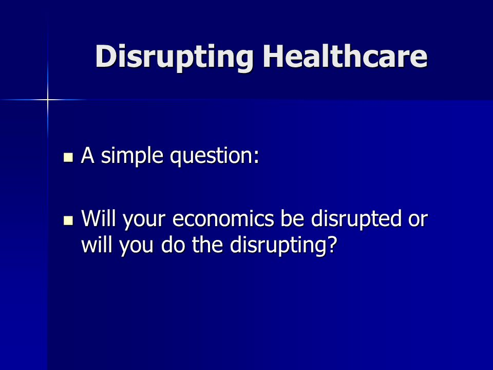Disrupting Healthcare A simple question: A simple question: Will your economics be disrupted or will you do the disrupting.