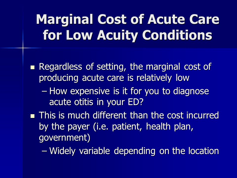 Marginal Cost of Acute Care for Low Acuity Conditions Regardless of setting, the marginal cost of producing acute care is relatively low Regardless of setting, the marginal cost of producing acute care is relatively low –How expensive is it for you to diagnose acute otitis in your ED.