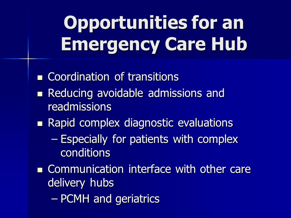 Opportunities for an Emergency Care Hub Coordination of transitions Coordination of transitions Reducing avoidable admissions and readmissions Reducing avoidable admissions and readmissions Rapid complex diagnostic evaluations Rapid complex diagnostic evaluations –Especially for patients with complex conditions Communication interface with other care delivery hubs Communication interface with other care delivery hubs –PCMH and geriatrics