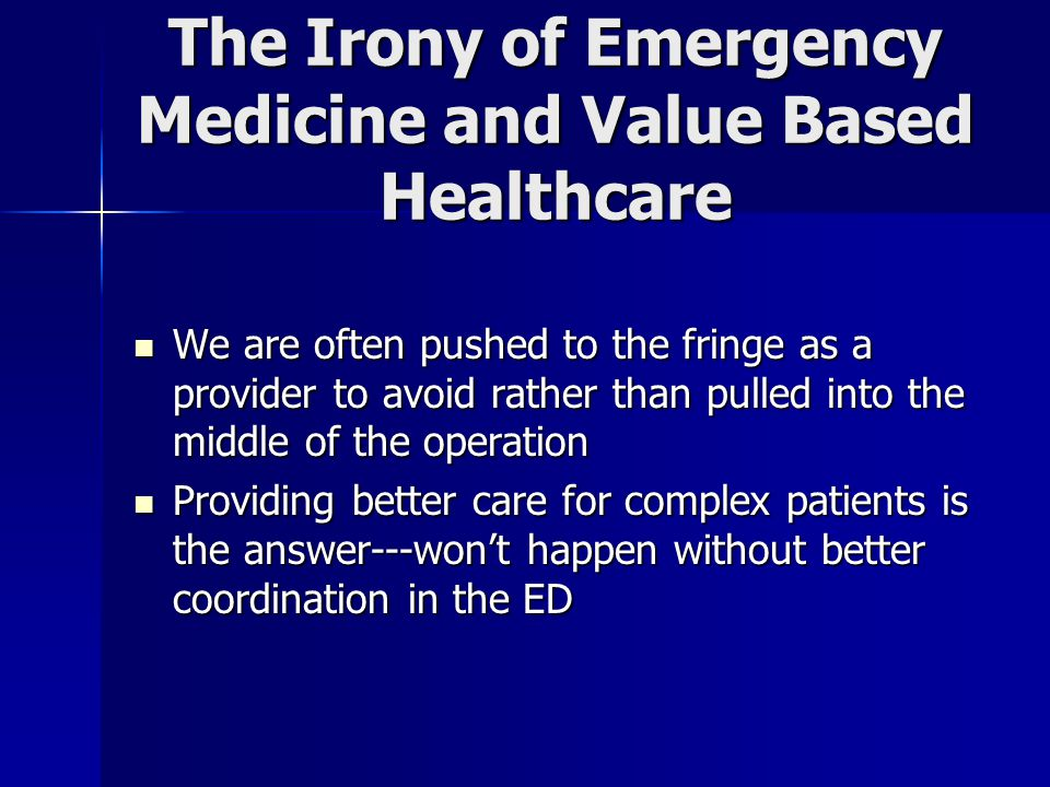 The Irony of Emergency Medicine and Value Based Healthcare We are often pushed to the fringe as a provider to avoid rather than pulled into the middle of the operation We are often pushed to the fringe as a provider to avoid rather than pulled into the middle of the operation Providing better care for complex patients is the answer---won't happen without better coordination in the ED Providing better care for complex patients is the answer---won't happen without better coordination in the ED