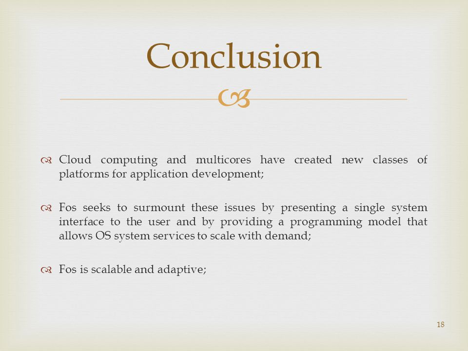   Cloud computing and multicores have created new classes of platforms for application development;  Fos seeks to surmount these issues by presenting a single system interface to the user and by providing a programming model that allows OS system services to scale with demand;  Fos is scalable and adaptive; 18 Conclusion