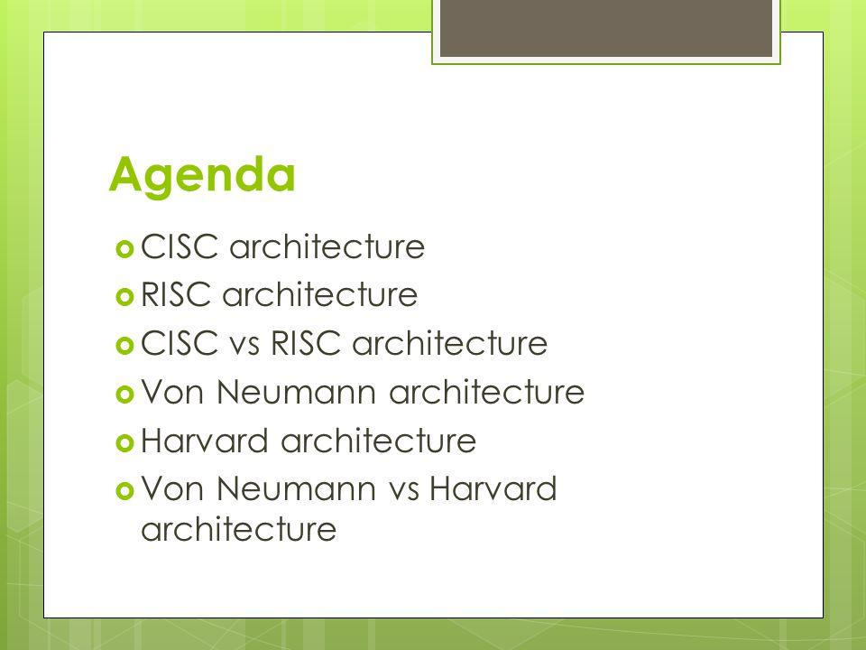 Agenda  CISC architecture  RISC architecture  CISC vs RISC architecture  Von Neumann architecture  Harvard architecture  Von Neumann vs Harvard architecture