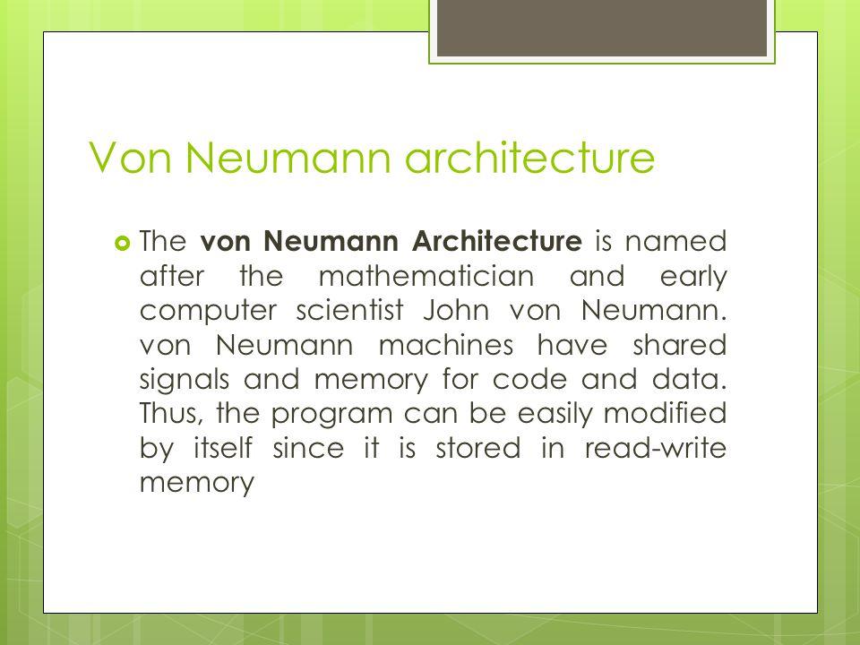 Von Neumann architecture  The von Neumann Architecture is named after the mathematician and early computer scientist John von Neumann.