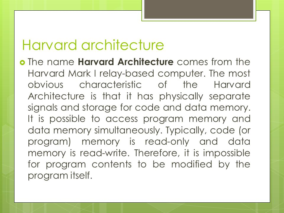 Harvard architecture  The name Harvard Architecture comes from the Harvard Mark I relay-based computer. The most obvious characteristic of the Harvar