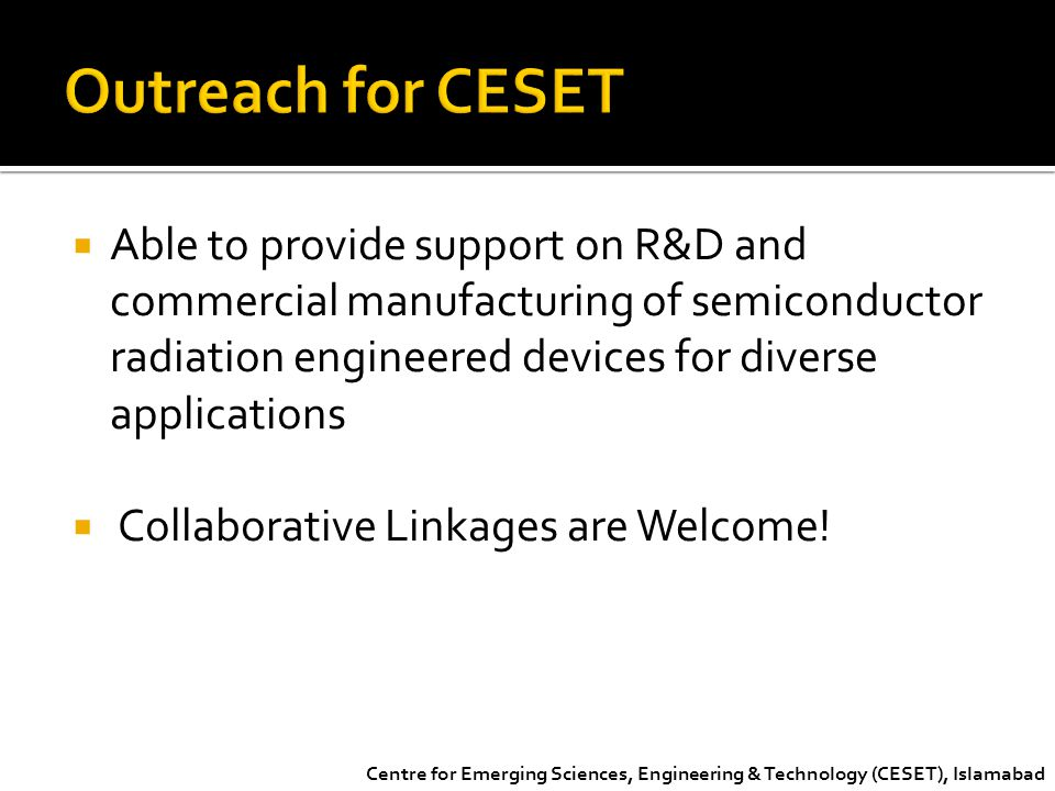 Centre for Emerging Sciences, Engineering & Technology (CESET), Islamabad  Able to provide support on R&D and commercial manufacturing of semiconduct