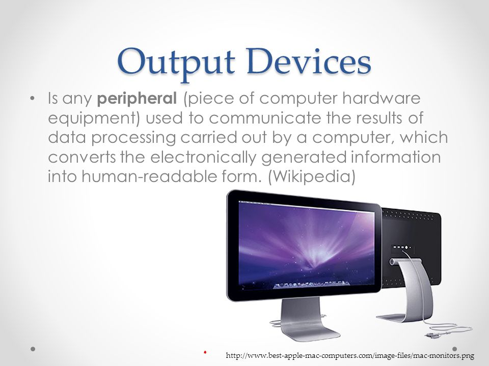 Output Devices Is any peripheral (piece of computer hardware equipment) used to communicate the results of data processing carried out by a computer, which converts the electronically generated information into human-readable form.