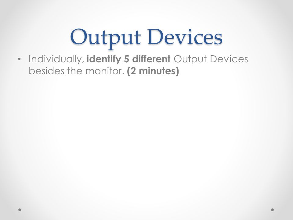 Output Devices Individually, identify 5 different Output Devices besides the monitor. (2 minutes)