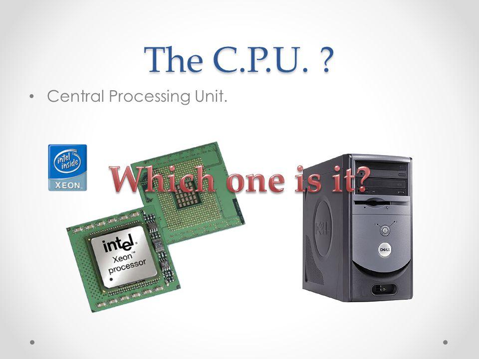 The C.P.U. Central Processing Unit.