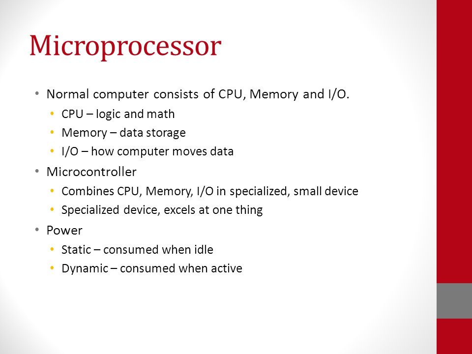 Microprocessor Normal computer consists of CPU, Memory and I/O.
