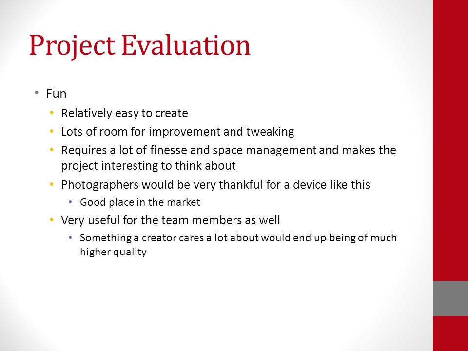 Project Evaluation Fun Relatively easy to create Lots of room for improvement and tweaking Requires a lot of finesse and space management and makes the project interesting to think about Photographers would be very thankful for a device like this Good place in the market Very useful for the team members as well Something a creator cares a lot about would end up being of much higher quality