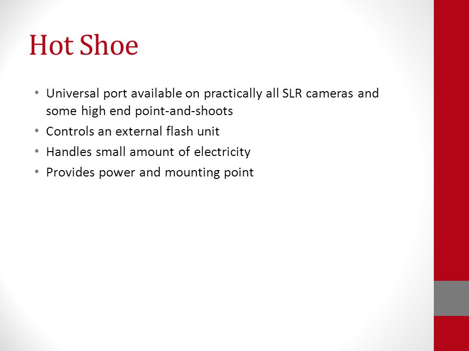 Hot Shoe Universal port available on practically all SLR cameras and some high end point-and-shoots Controls an external flash unit Handles small amount of electricity Provides power and mounting point