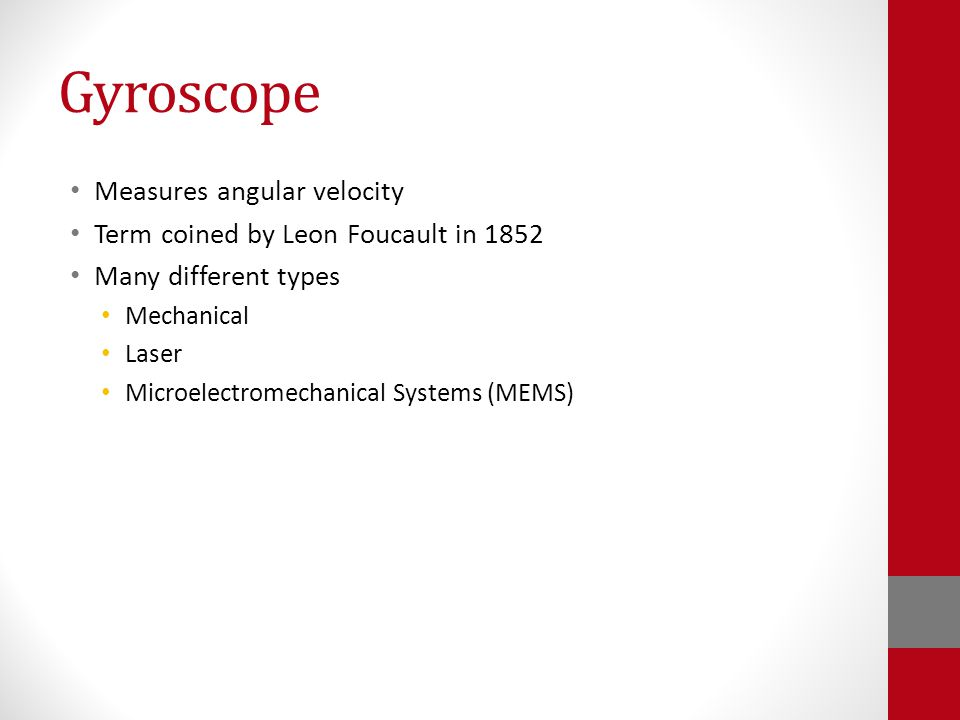 Gyroscope Measures angular velocity Term coined by Leon Foucault in 1852 Many different types Mechanical Laser Microelectromechanical Systems (MEMS)