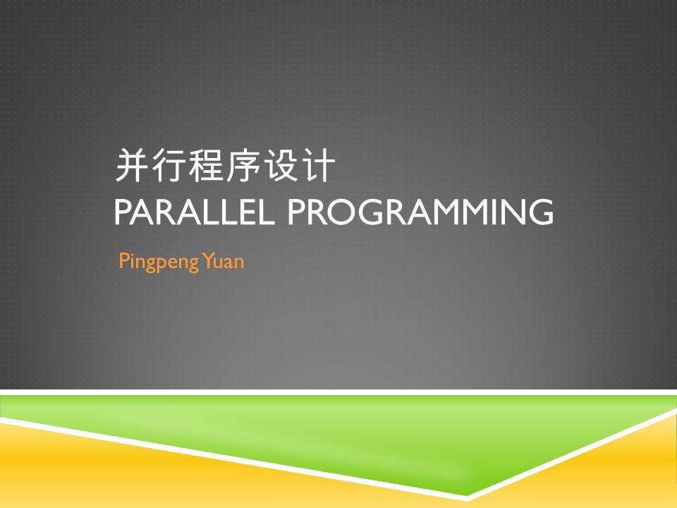 并行程序设计 PARALLEL PROGRAMMING Pingpeng Yuan