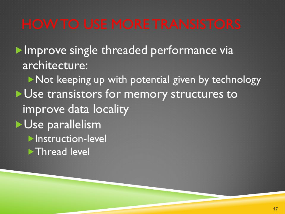 HOW TO USE MORE TRANSISTORS  Improve single threaded performance via architecture:  Not keeping up with potential given by technology  Use transistors for memory structures to improve data locality  Use parallelism  Instruction-level  Thread level 17