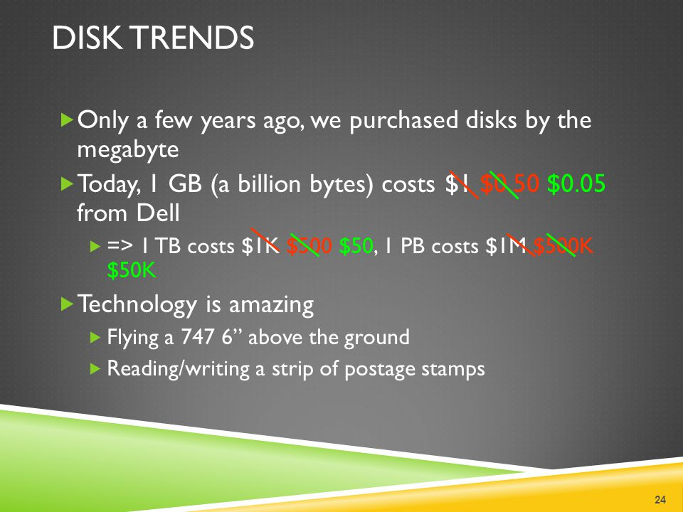 DISK TRENDS  Only a few years ago, we purchased disks by the megabyte  Today, 1 GB (a billion bytes) costs $1 $0.50 $0.05 from Dell  => 1 TB costs $1K $500 $50, 1 PB costs $1M $500K $50K  Technology is amazing  Flying a 747 6 above the ground  Reading/writing a strip of postage stamps 24