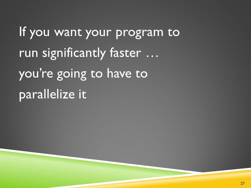 If you want your program to run significantly faster … you're going to have to parallelize it 27