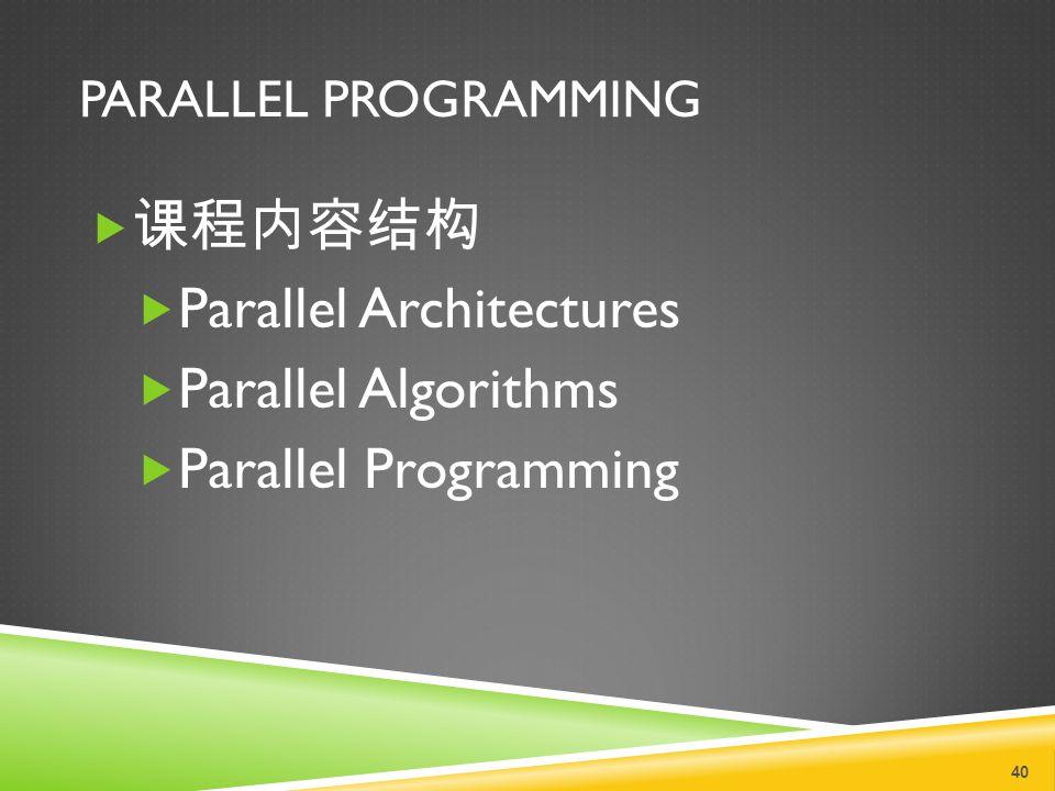 PARALLEL PROGRAMMING  课程内容结构  Parallel Architectures  Parallel Algorithms  Parallel Programming 40