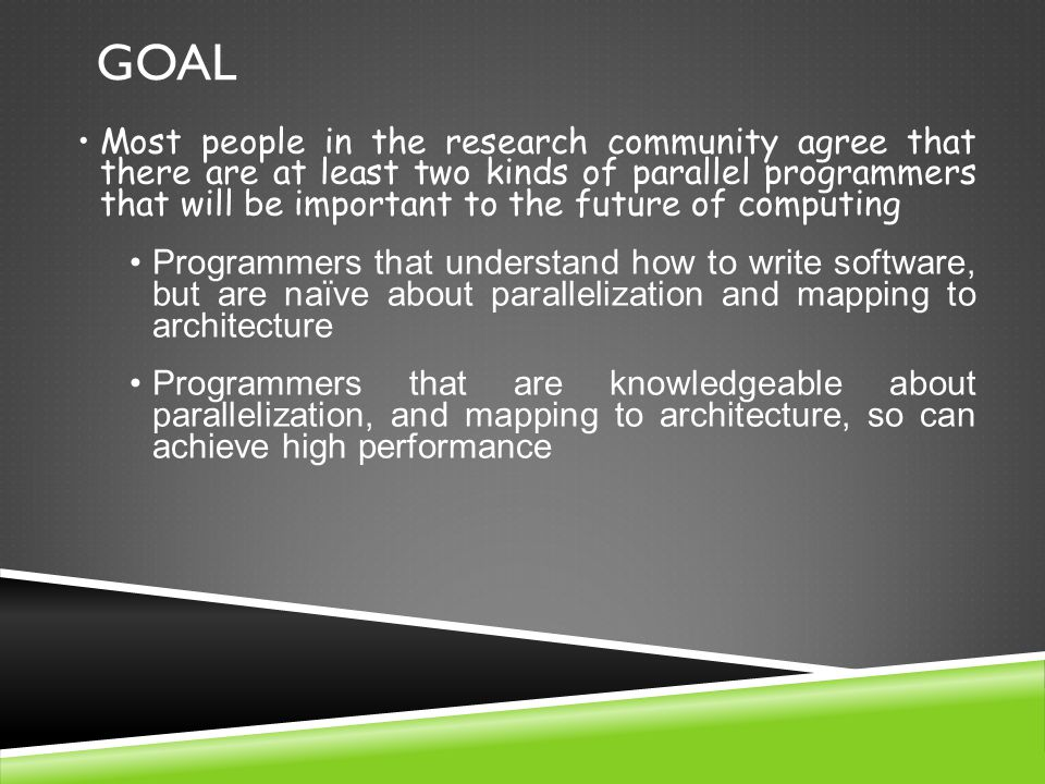 Most people in the research community agree that there are at least two kinds of parallel programmers that will be important to the future of computing Programmers that understand how to write software, but are naïve about parallelization and mapping to architecture Programmers that are knowledgeable about parallelization, and mapping to architecture, so can achieve high performance GOAL
