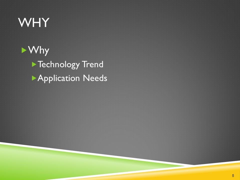 WHY  Why  Technology Trend  Application Needs 5