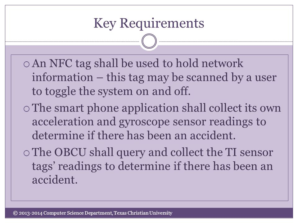 Key Requirements © 2013-2014 Computer Science Department, Texas Christian University  An NFC tag shall be used to hold network information – this tag may be scanned by a user to toggle the system on and off.