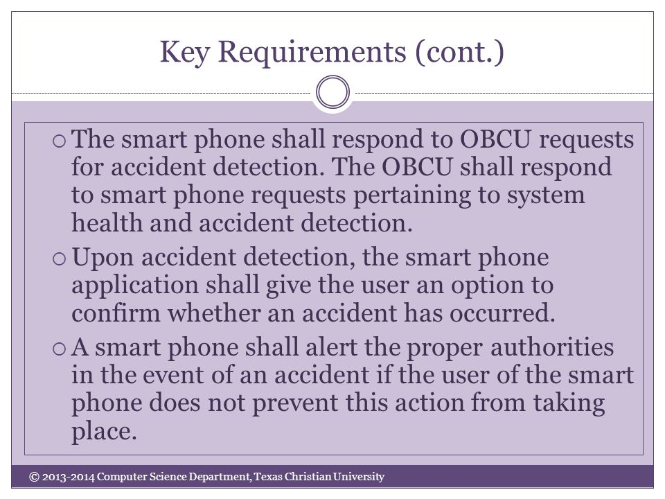Key Requirements (cont.) © 2013-2014 Computer Science Department, Texas Christian University  The smart phone shall respond to OBCU requests for accident detection.