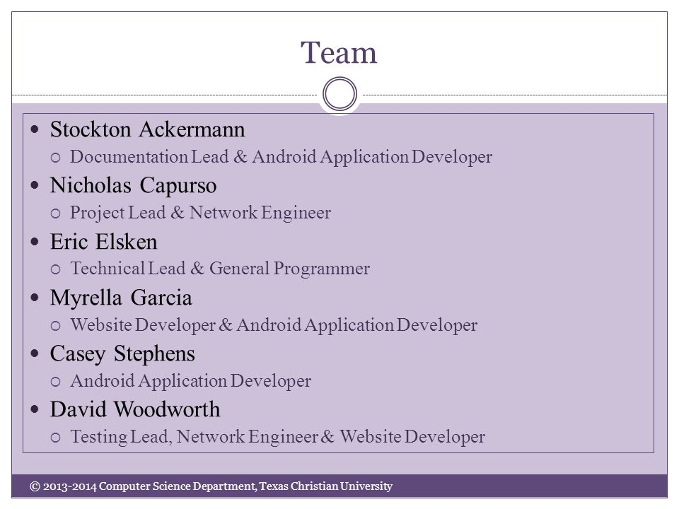 Team Stockton Ackermann  Documentation Lead & Android Application Developer Nicholas Capurso  Project Lead & Network Engineer Eric Elsken  Technical Lead & General Programmer Myrella Garcia  Website Developer & Android Application Developer Casey Stephens  Android Application Developer David Woodworth  Testing Lead, Network Engineer & Website Developer © 2013-2014 Computer Science Department, Texas Christian University