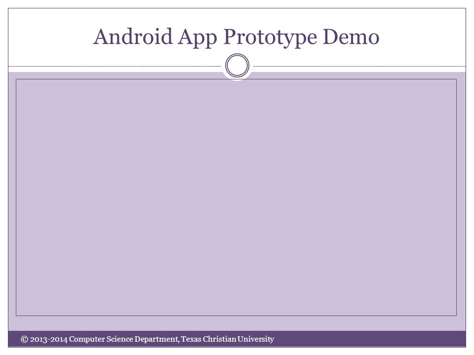 Android App Prototype Demo © 2013-2014 Computer Science Department, Texas Christian University