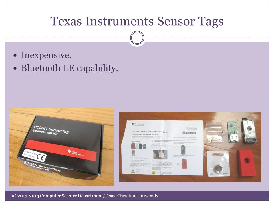 Texas Instruments Sensor Tags © 2013-2014 Computer Science Department, Texas Christian University Inexpensive.