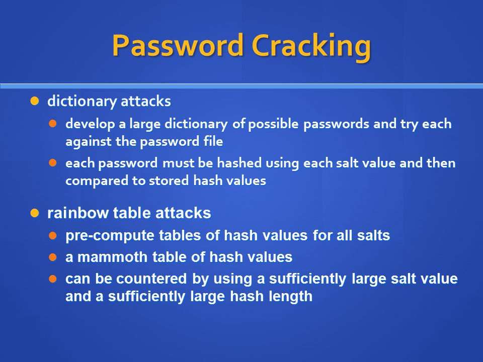 Password Cracking dictionary attacks dictionary attacks develop a large dictionary of possible passwords and try each against the password file develop a large dictionary of possible passwords and try each against the password file each password must be hashed using each salt value and then compared to stored hash values each password must be hashed using each salt value and then compared to stored hash values rainbow table attacks rainbow table attacks pre-compute tables of hash values for all salts pre-compute tables of hash values for all salts a mammoth table of hash values a mammoth table of hash values can be countered by using a sufficiently large salt value and a sufficiently large hash length can be countered by using a sufficiently large salt value and a sufficiently large hash length