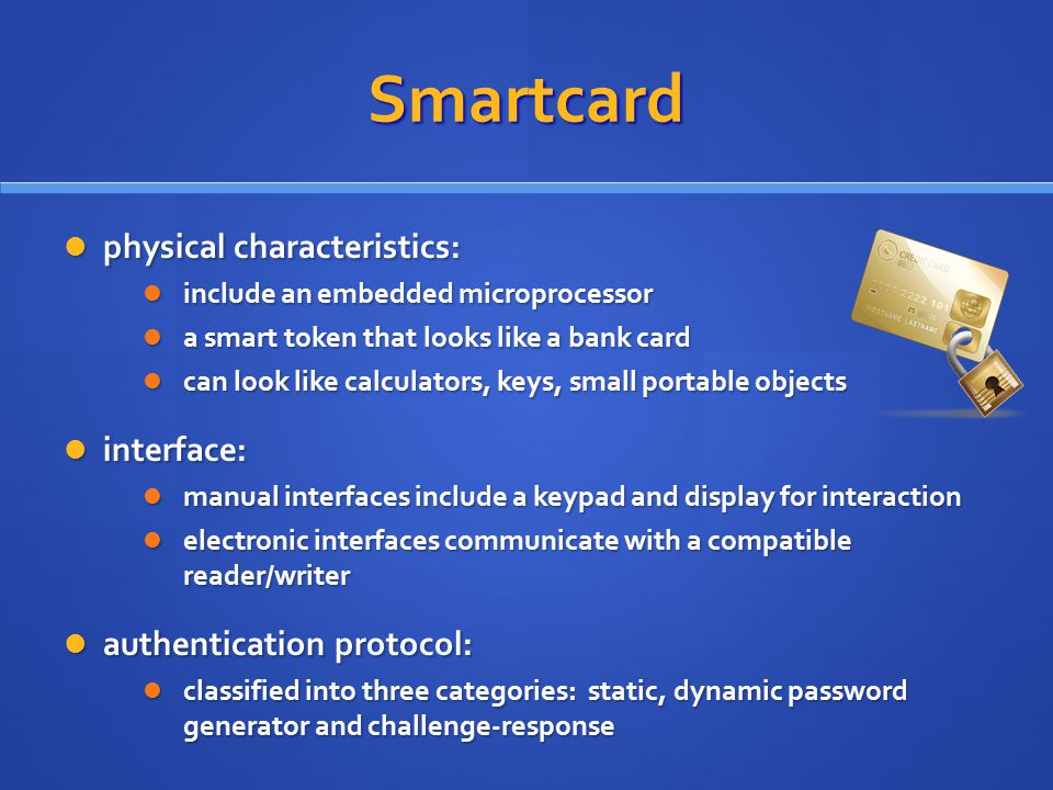 Smartcard physical characteristics: physical characteristics: include an embedded microprocessor include an embedded microprocessor a smart token that looks like a bank card a smart token that looks like a bank card can look like calculators, keys, small portable objects can look like calculators, keys, small portable objects interface: interface: manual interfaces include a keypad and display for interaction manual interfaces include a keypad and display for interaction electronic interfaces communicate with a compatible reader/writer electronic interfaces communicate with a compatible reader/writer authentication protocol: authentication protocol: classified into three categories: static, dynamic password generator and challenge-response classified into three categories: static, dynamic password generator and challenge-response
