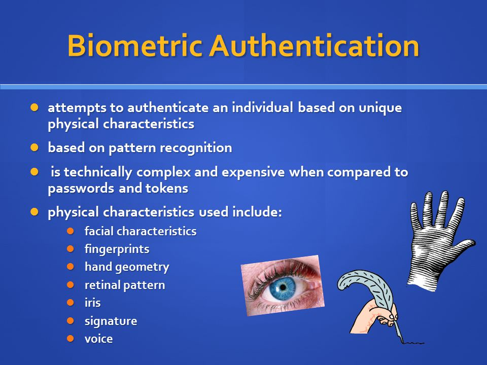 Biometric Authentication attempts to authenticate an individual based on unique physical characteristics attempts to authenticate an individual based on unique physical characteristics based on pattern recognition based on pattern recognition is technically complex and expensive when compared to passwords and tokens is technically complex and expensive when compared to passwords and tokens physical characteristics used include: physical characteristics used include: facial characteristics facial characteristics fingerprints fingerprints hand geometry hand geometry retinal pattern retinal pattern iris iris signature signature voice voice