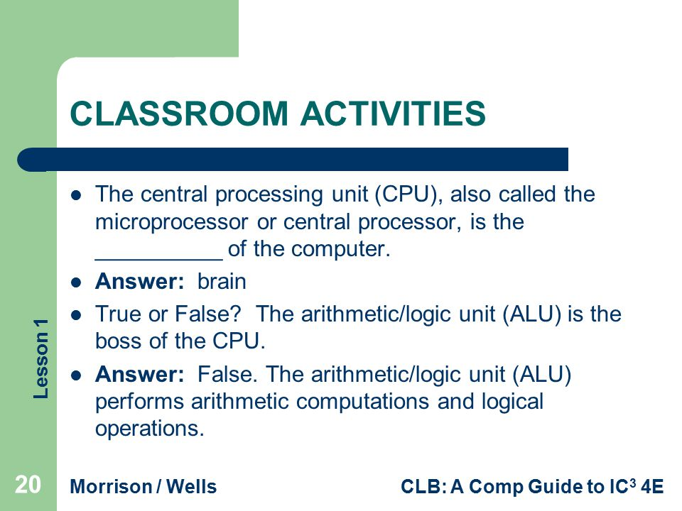 Lesson 1 Morrison / WellsCLB: A Comp Guide to IC 3 4E CLASSROOM ACTIVITIES The central processing unit (CPU), also called the microprocessor or centra