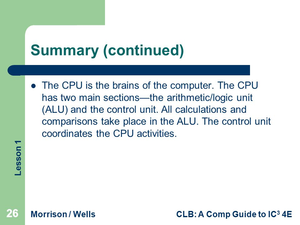 Lesson 1 Morrison / WellsCLB: A Comp Guide to IC 3 4E 26 Summary (continued) The CPU is the brains of the computer. The CPU has two main sections—the