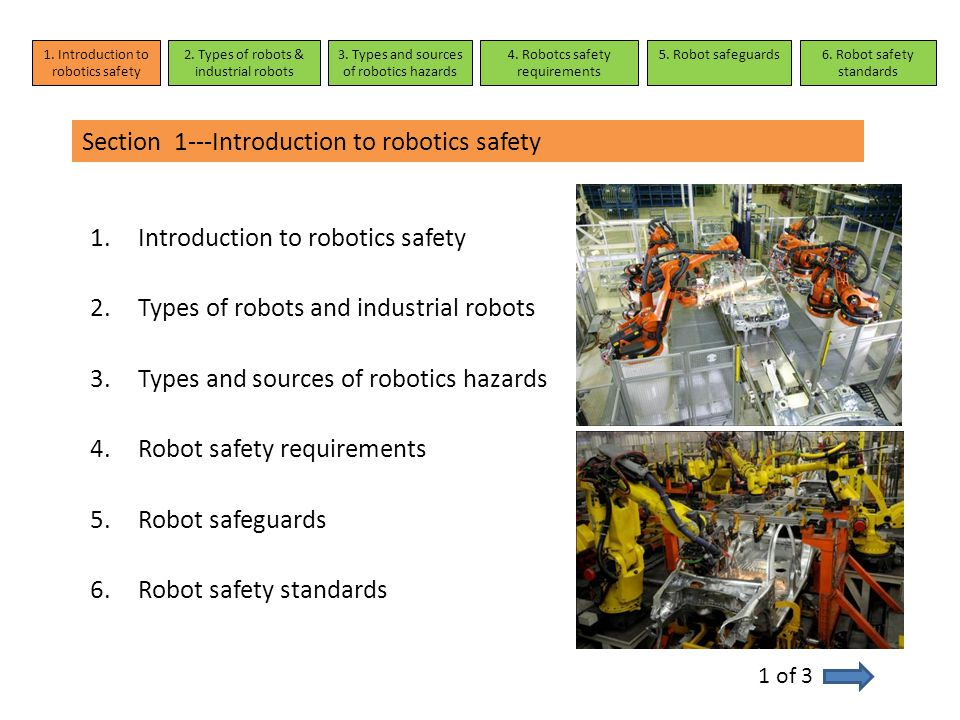 Section 1---Introduction to robotics safety Robot safety is extremely important Most accidents with robots occur during programming, maintenance, repair, setup and testing, all of which involve human interaction Common causes: lack of employee training improper use of safety guards 2 of 3 1.