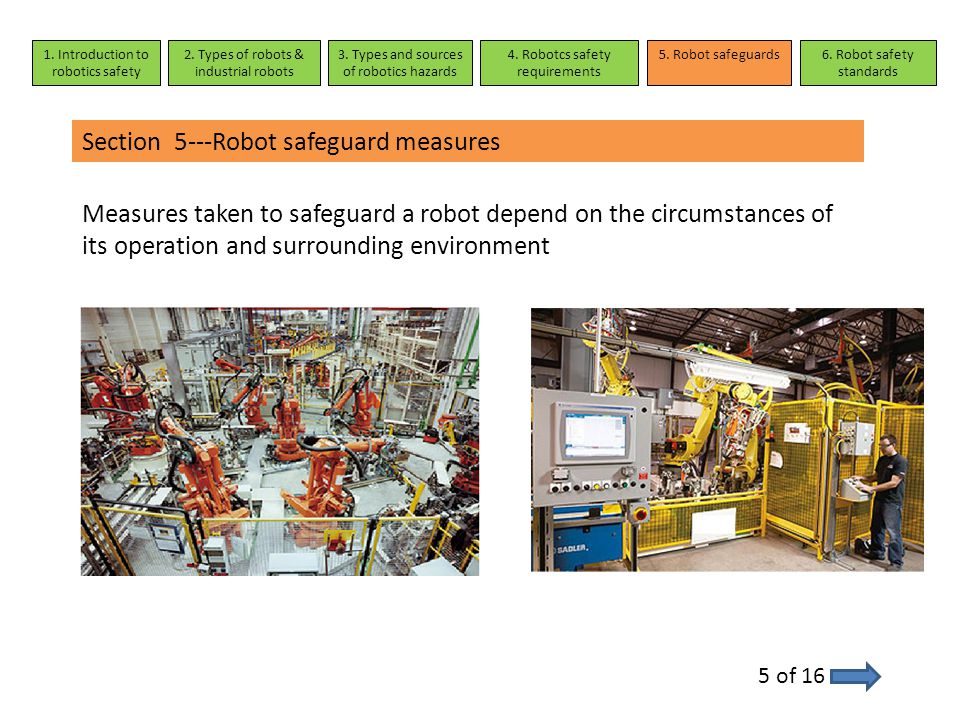 Section 5---Robot safeguard measures 5 of 16 Measures taken to safeguard a robot depend on the circumstances of its operation and surrounding environm