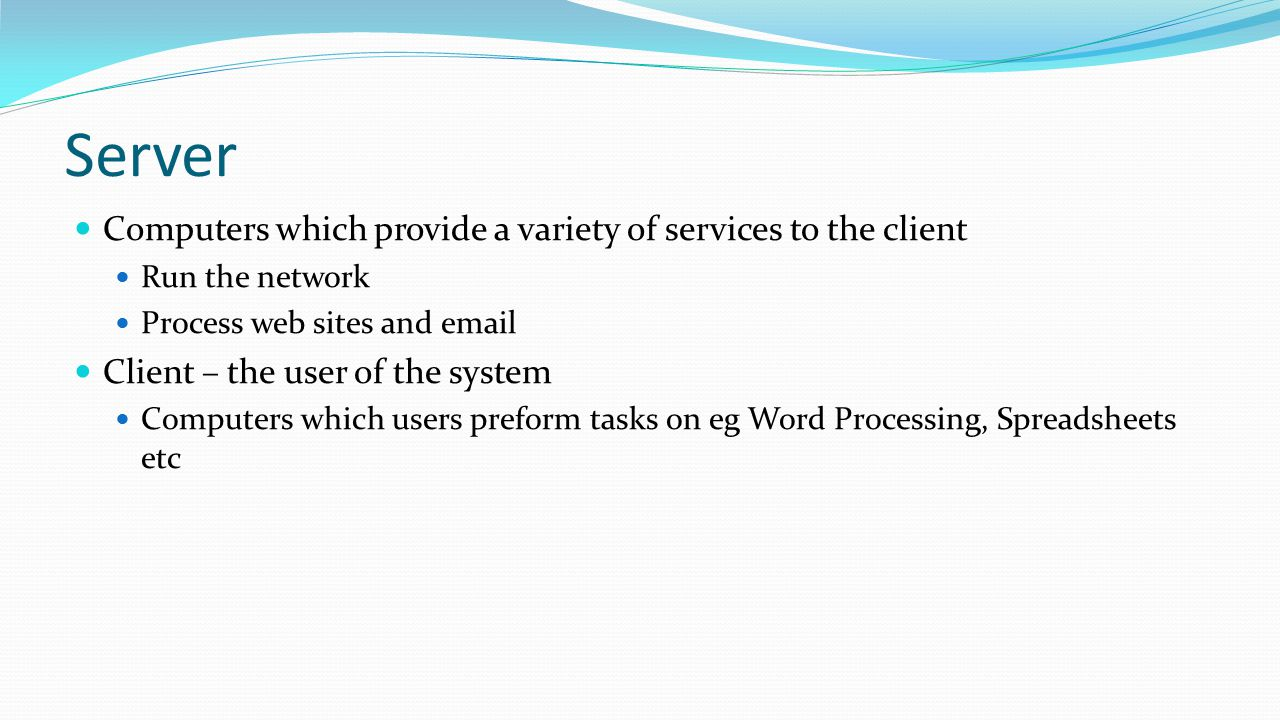 Server Computers which provide a variety of services to the client Run the network Process web sites and email Client – the user of the system Compute