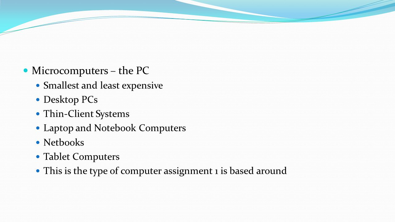 Microcomputers – the PC Smallest and least expensive Desktop PCs Thin-Client Systems Laptop and Notebook Computers Netbooks Tablet Computers This is t