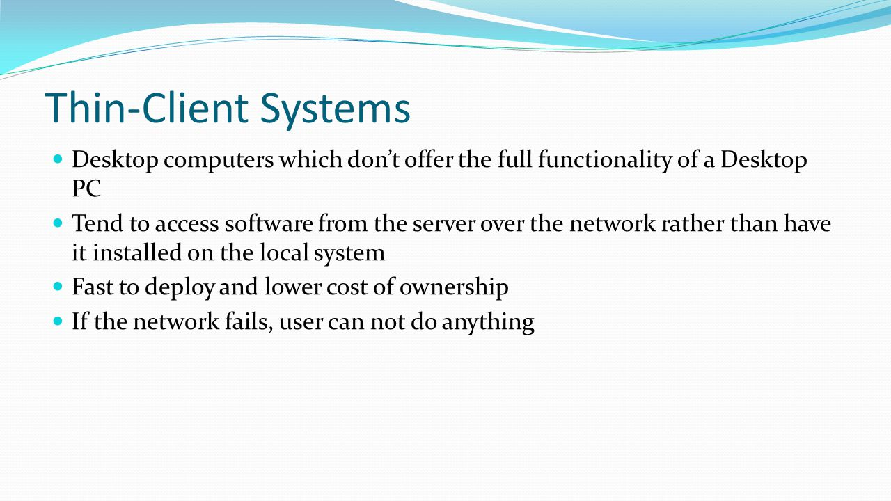 Thin-Client Systems Desktop computers which don't offer the full functionality of a Desktop PC Tend to access software from the server over the networ