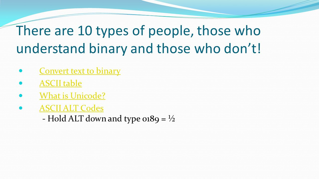 There are 10 types of people, those who understand binary and those who don't! Convert text to binary ASCII table What is Unicode? ASCII ALT Codes - H