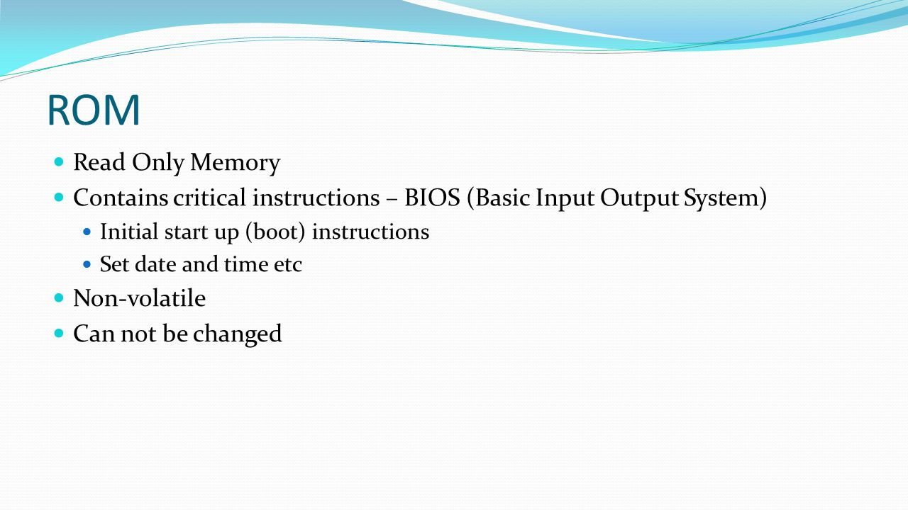 ROM Read Only Memory Contains critical instructions – BIOS (Basic Input Output System) Initial start up (boot) instructions Set date and time etc Non-
