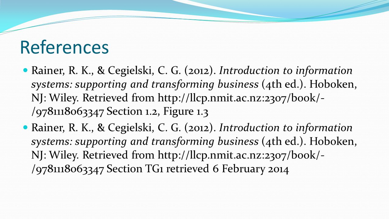 References Rainer, R. K., & Cegielski, C. G. (2012). Introduction to information systems: supporting and transforming business (4th ed.). Hoboken, NJ: