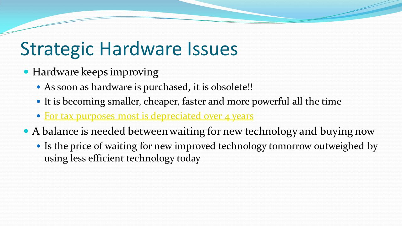 Strategic Hardware Issues Hardware keeps improving As soon as hardware is purchased, it is obsolete!! It is becoming smaller, cheaper, faster and more