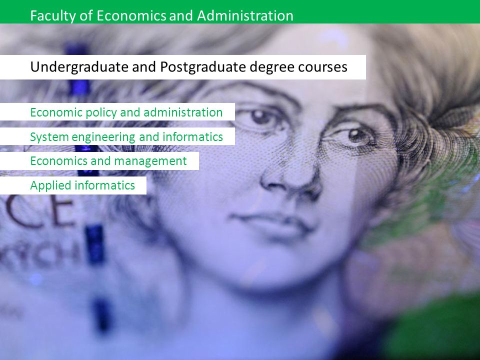 Faculty of Economics and Administration Undergraduate and Postgraduate degree courses Economic policy and administration System engineering and inform