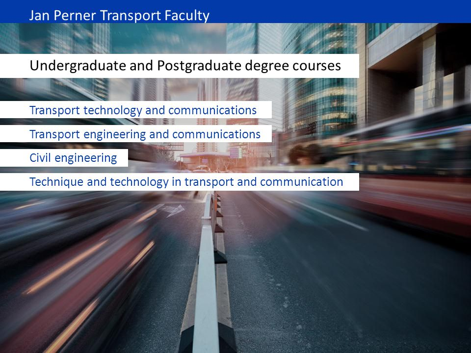 Jan Perner Transport Faculty Undergraduate and Postgraduate degree courses Transport technology and communications Transport engineering and communica