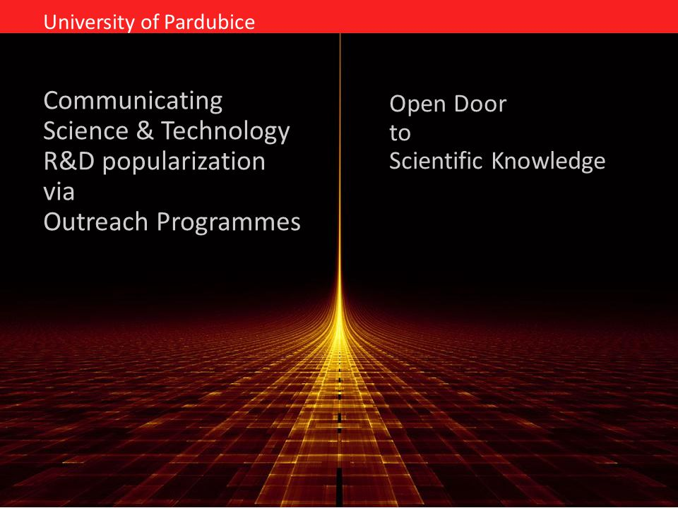Communicating Science & Technology R&D popularization via Outreach Programmes University of Pardubice Open Door to Scientific Knowledge