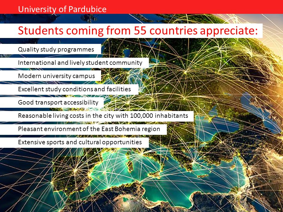 University of Pardubice Students coming from 55 countries appreciate: Quality study programmes International and lively student community Modern unive