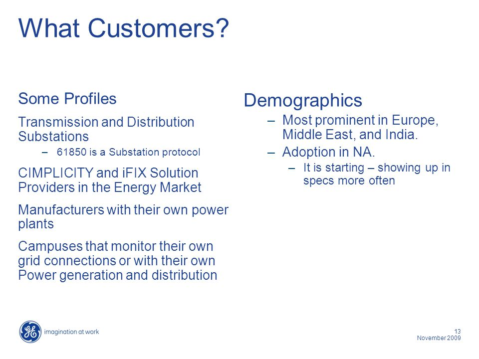 13 November 2009 What Customers? Some Profiles Transmission and Distribution Substations –61850 is a Substation protocol CIMPLICITY and iFIX Solution