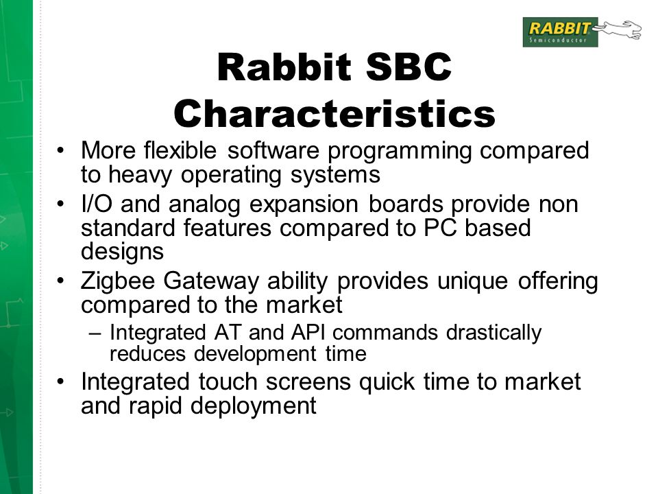 Rabbit SBC Characteristics More flexible software programming compared to heavy operating systems I/O and analog expansion boards provide non standard