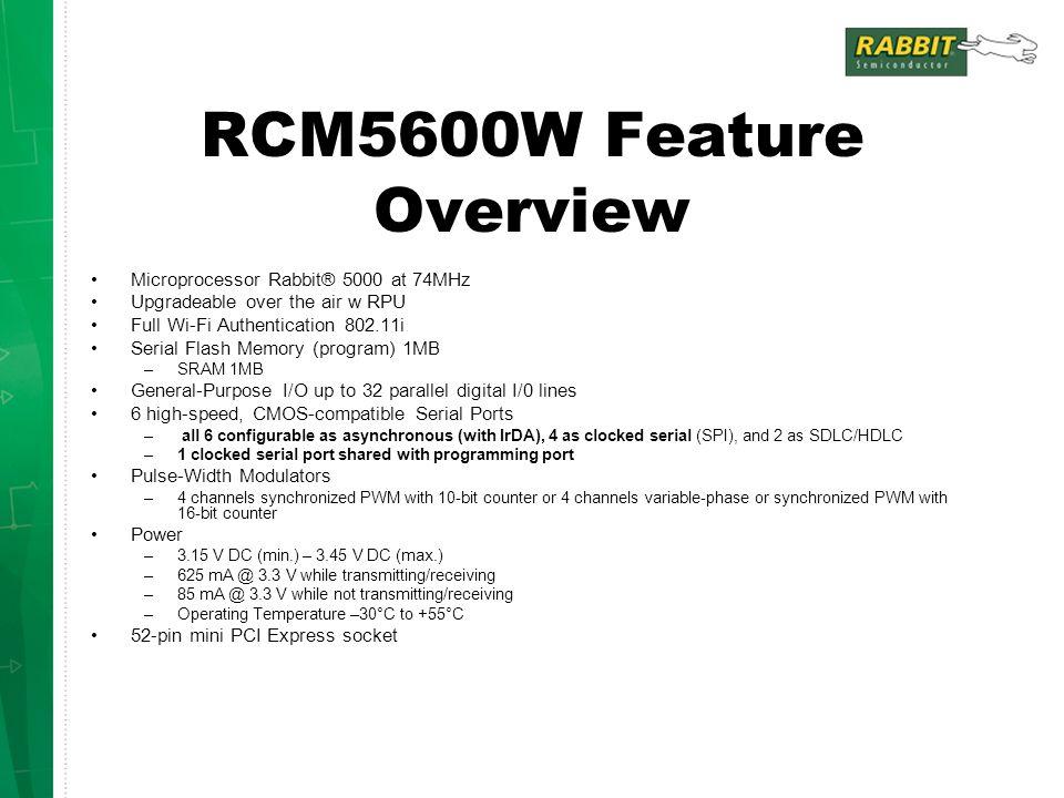 RCM5600W Feature Overview Microprocessor Rabbit® 5000 at 74MHz Upgradeable over the air w RPU Full Wi-Fi Authentication 802.11i Serial Flash Memory (p