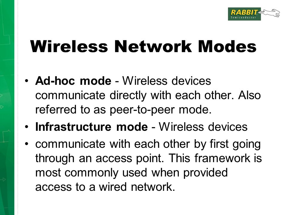 Wireless Network Modes Ad-hoc mode - Wireless devices communicate directly with each other. Also referred to as peer-to-peer mode. Infrastructure mode